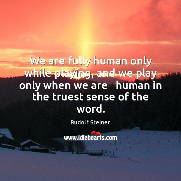 We are fully human only while playing, and we play only when Rudolf Steiner Picture Quote