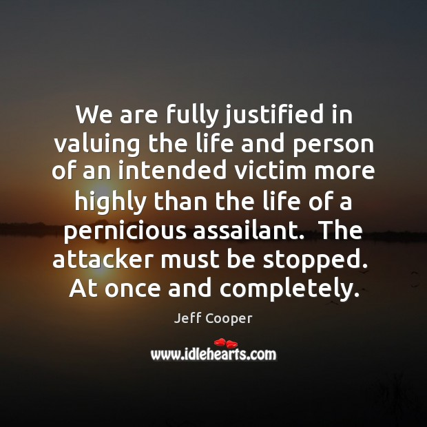 We are fully justified in valuing the life and person of an Jeff Cooper Picture Quote