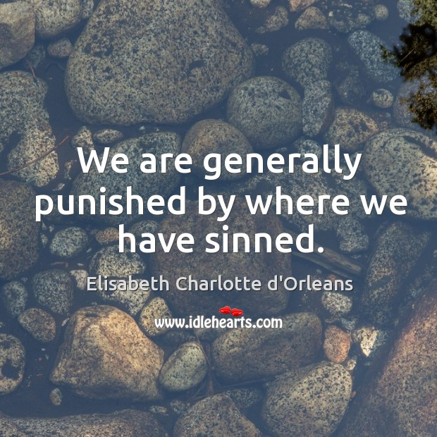 We are generally punished by where we have sinned. Elisabeth Charlotte d'Orleans Picture Quote