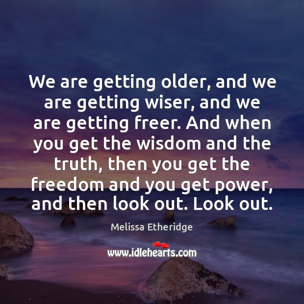 Image, We are getting older, and we are getting wiser, and we are
