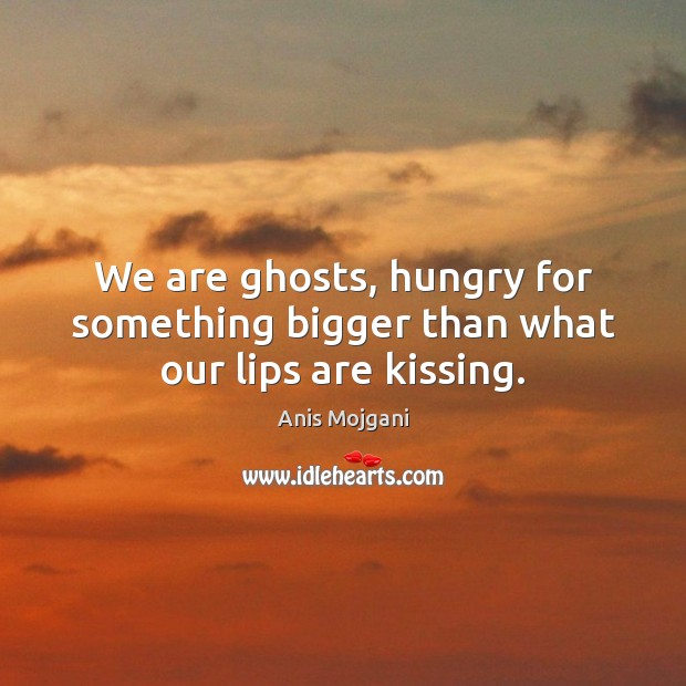 Image, We are ghosts, hungry for something bigger than what our lips are kissing.