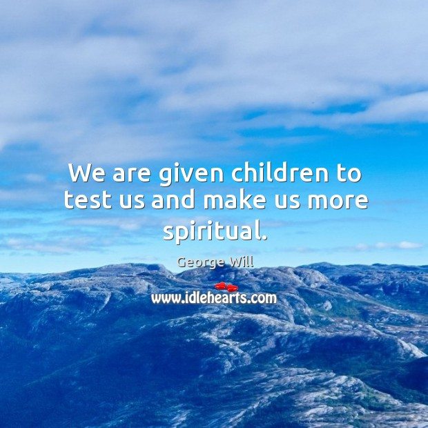 We are given children to test us and make us more spiritual. Image