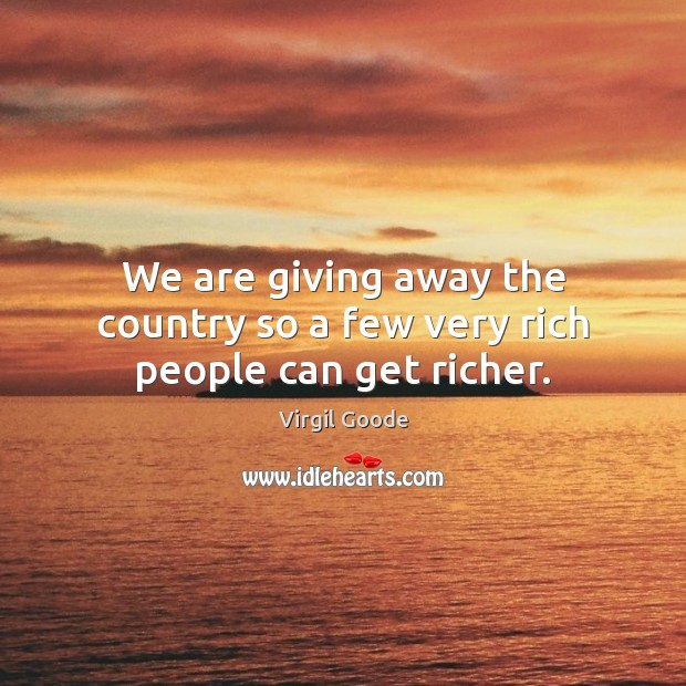 We are giving away the country so a few very rich people can get richer. Virgil Goode Picture Quote