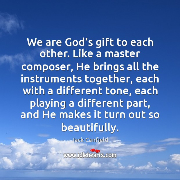 We are God's gift to each other. Like a master composer, Jack Canfield Picture Quote