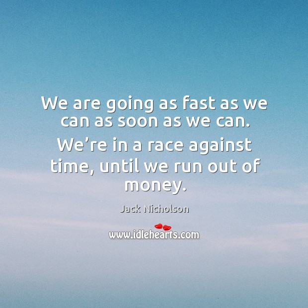 We are going as fast as we can as soon as we can. We're in a race against time, until we run out of money. Image