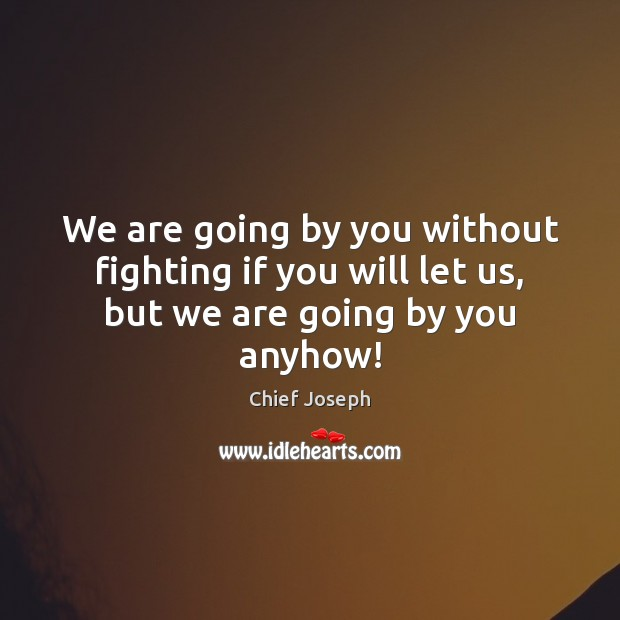We are going by you without fighting if you will let us, but we are going by you anyhow! Chief Joseph Picture Quote