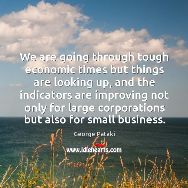 We are going through tough economic times but things are looking up, and the indicators George Pataki Picture Quote