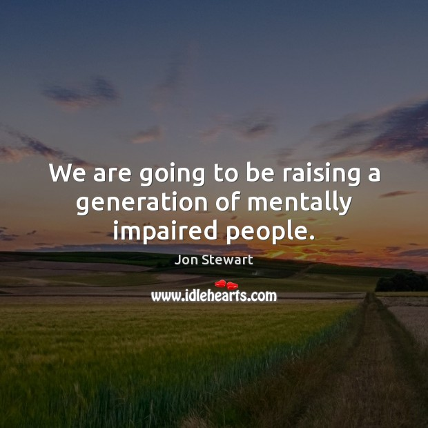 We are going to be raising a generation of mentally impaired people. Image