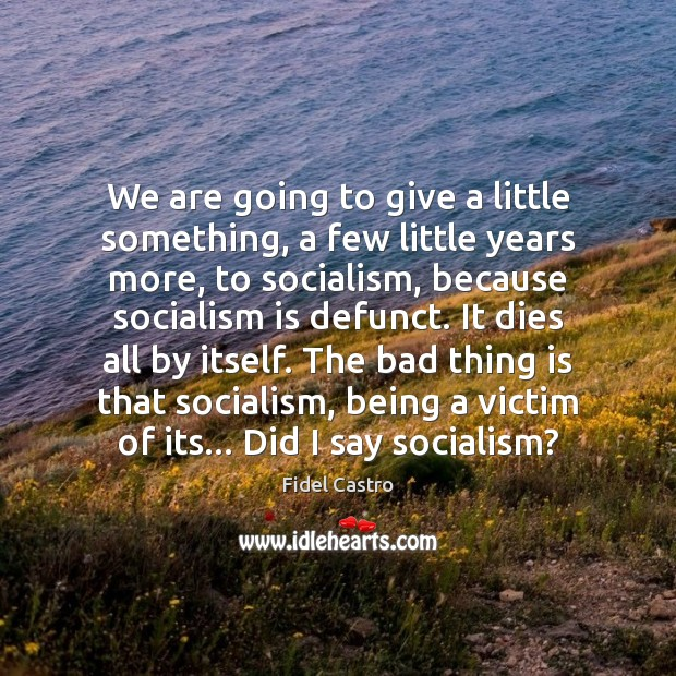We are going to give a little something, a few little years Fidel Castro Picture Quote