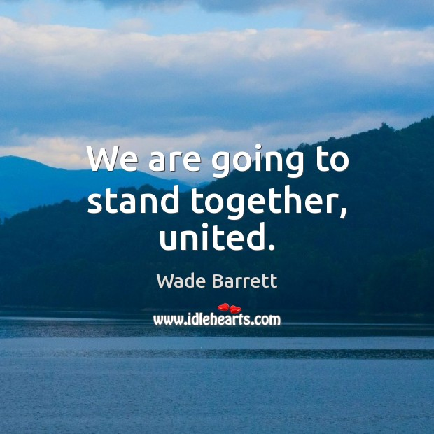We are going to stand together, united. Wade Barrett Picture Quote