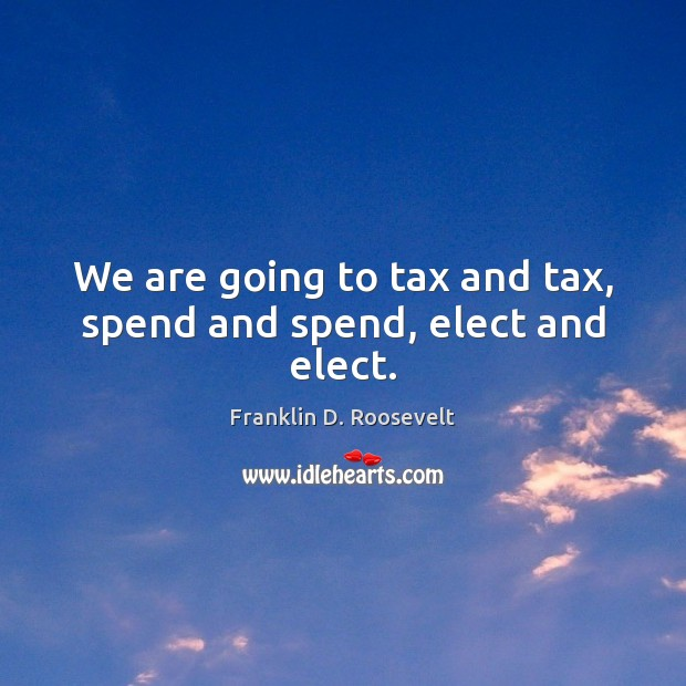We are going to tax and tax, spend and spend, elect and elect. Image
