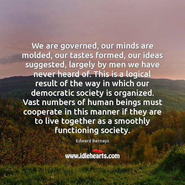 We are governed, our minds are molded, our tastes formed, our ideas Edward Bernays Picture Quote