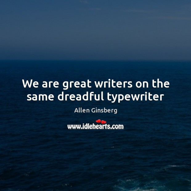 Image, We are great writers on the same dreadful typewriter