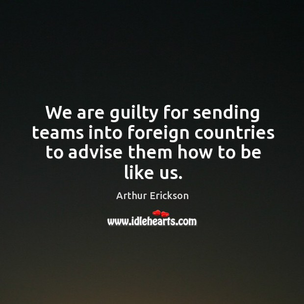 Image, We are guilty for sending teams into foreign countries to advise them how to be like us.