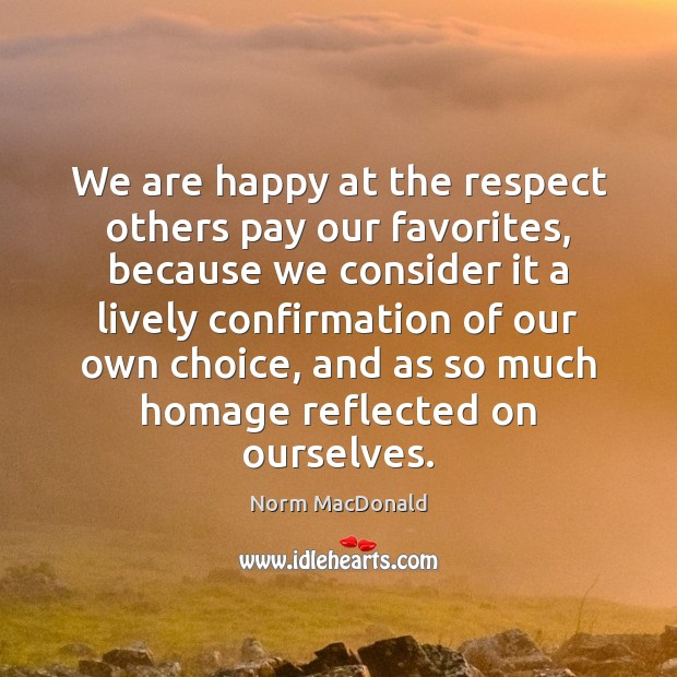 We are happy at the respect others pay our favorites, because we Norm MacDonald Picture Quote