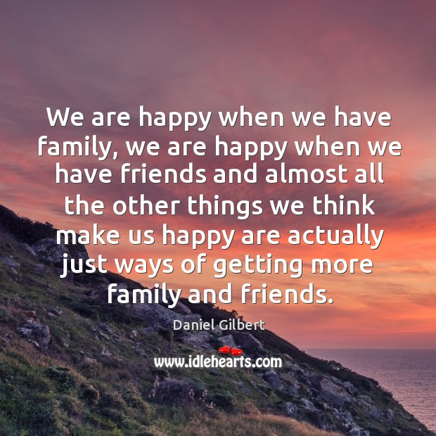 We are happy when we have family, we are happy when we Daniel Gilbert Picture Quote
