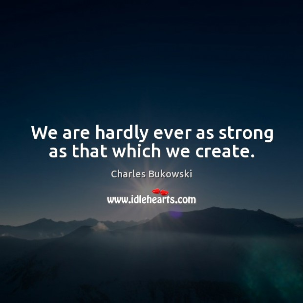 We are hardly ever as strong as that which we create. Charles Bukowski Picture Quote