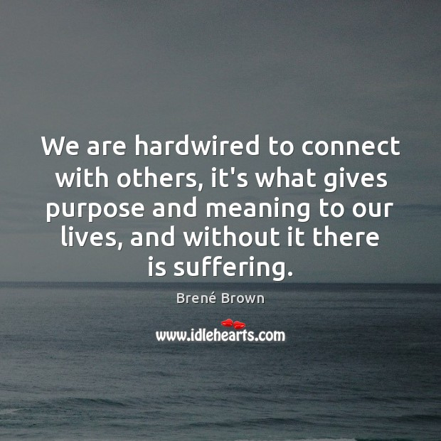 Image, We are hardwired to connect with others, it's what gives purpose and