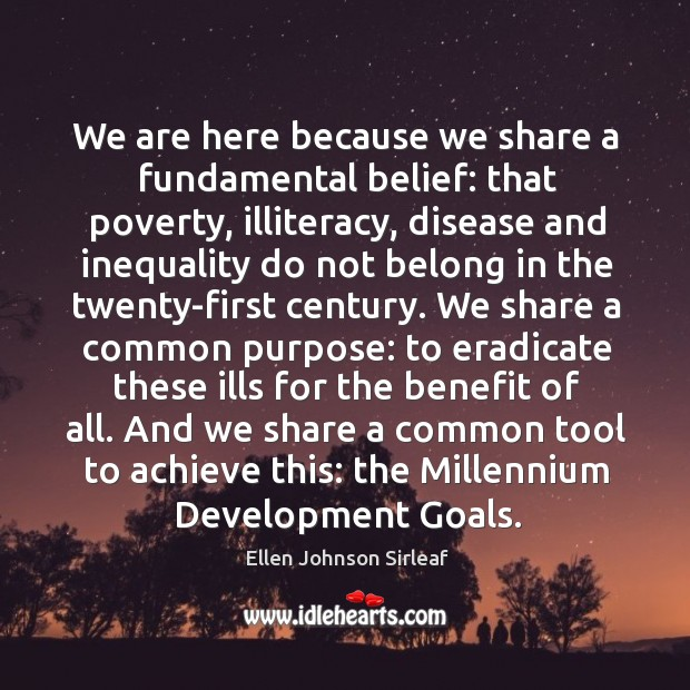 We are here because we share a fundamental belief: that poverty, illiteracy, Image