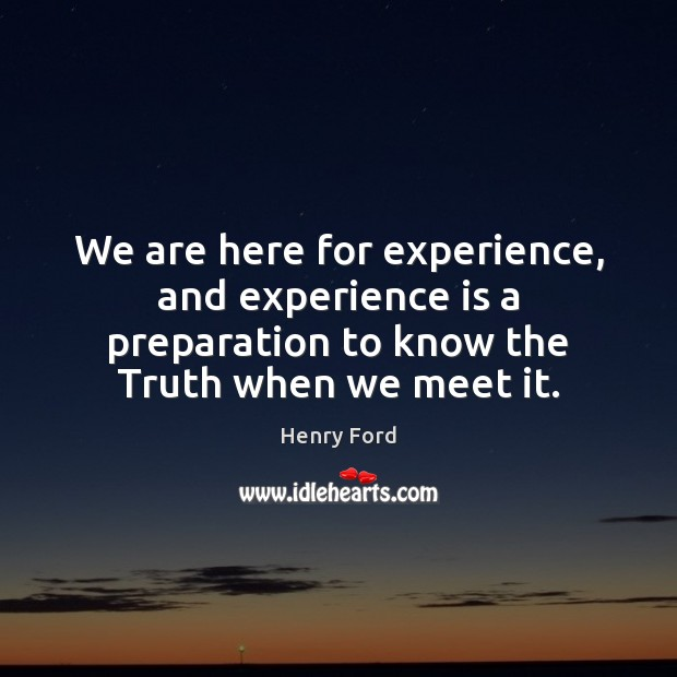 We are here for experience, and experience is a preparation to know Experience Quotes Image