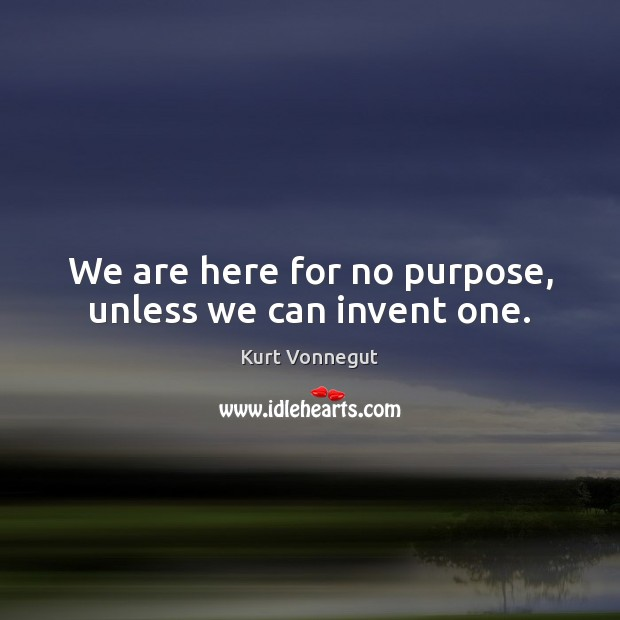 We are here for no purpose, unless we can invent one. Image