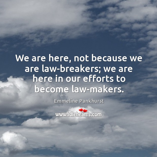 We are here, not because we are law-breakers; we are here in our efforts to become law-makers. Image