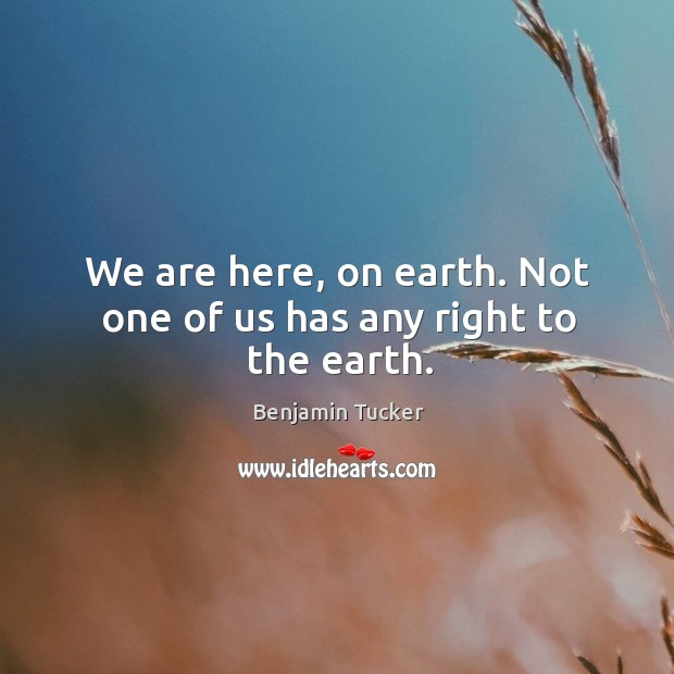 We are here, on earth. Not one of us has any right to the earth. Benjamin Tucker Picture Quote