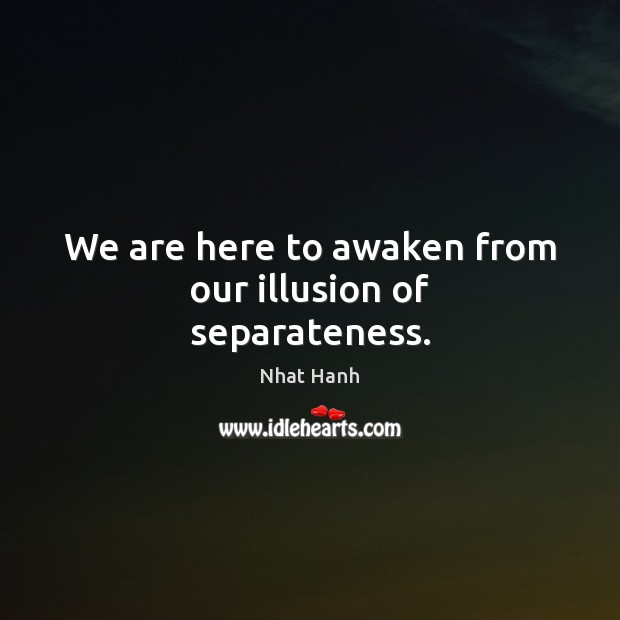 We are here to awaken from our illusion of separateness. Nhat Hanh Picture Quote