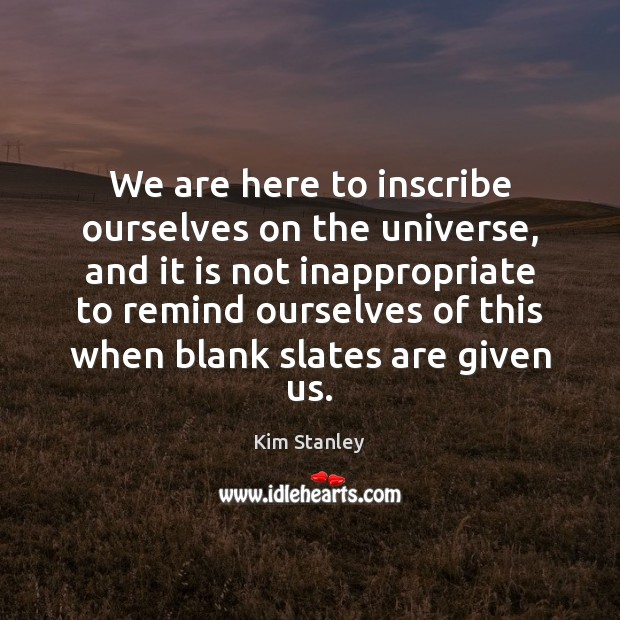 We are here to inscribe ourselves on the universe, and it is Image