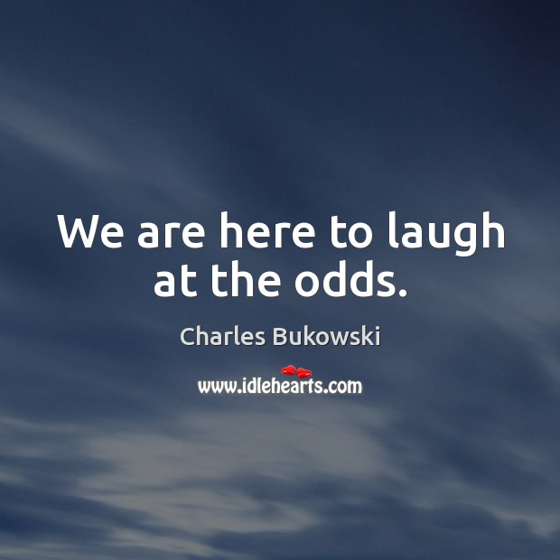 We are here to laugh at the odds. Charles Bukowski Picture Quote