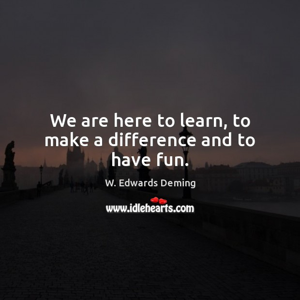 We are here to learn, to make a difference and to have fun. W. Edwards Deming Picture Quote