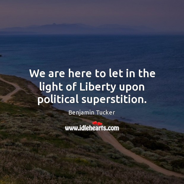We are here to let in the light of Liberty upon political superstition. Benjamin Tucker Picture Quote