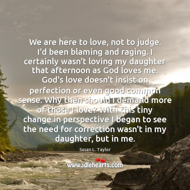 Image, We are here to love, not to judge. I'd been blaming and