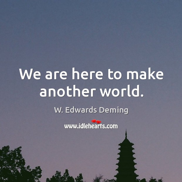 We are here to make another world. W. Edwards Deming Picture Quote