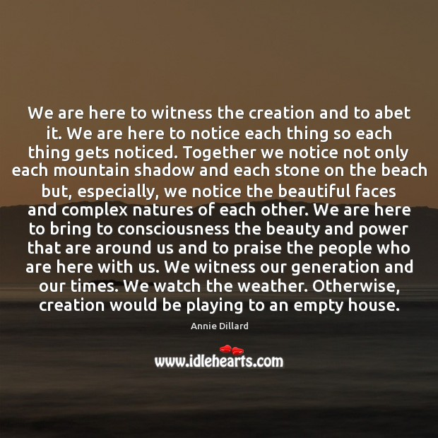 Image, We are here to witness the creation and to abet it. We