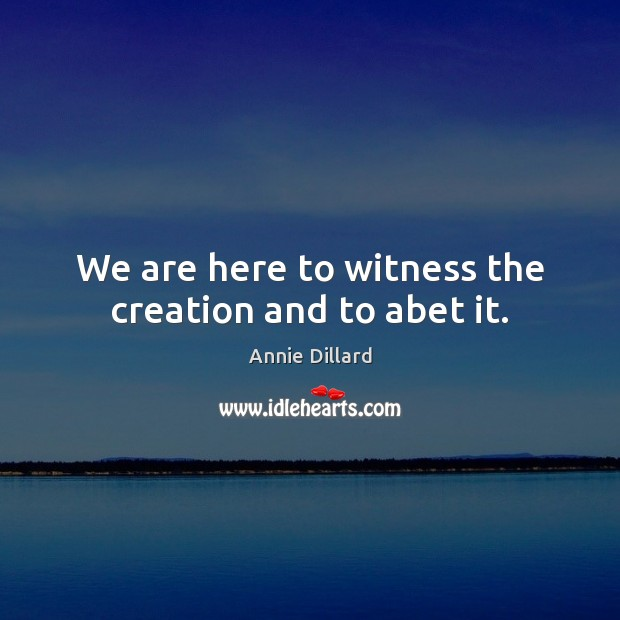 Image, We are here to witness the creation and to abet it.
