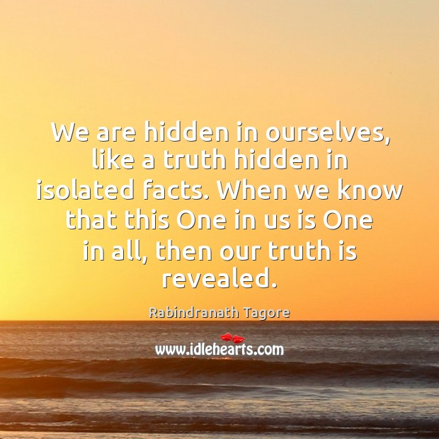 We are hidden in ourselves, like a truth hidden in isolated facts. Rabindranath Tagore Picture Quote