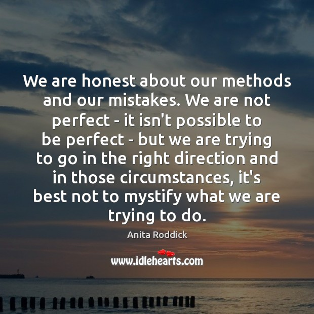 We are honest about our methods and our mistakes. We are not Anita Roddick Picture Quote