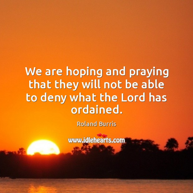 We are hoping and praying that they will not be able to deny what the Lord has ordained. Image