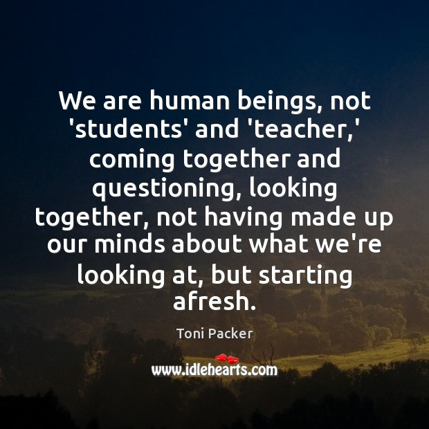 We are human beings, not 'students' and 'teacher,' coming together and Toni Packer Picture Quote