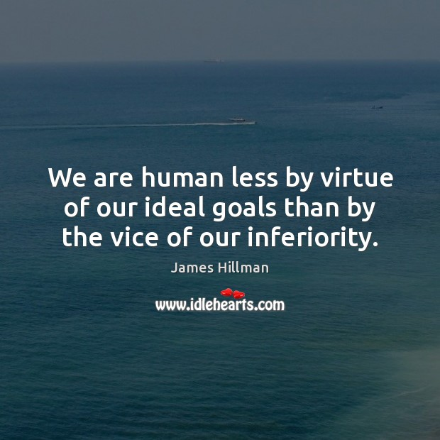 We are human less by virtue of our ideal goals than by the vice of our inferiority. James Hillman Picture Quote