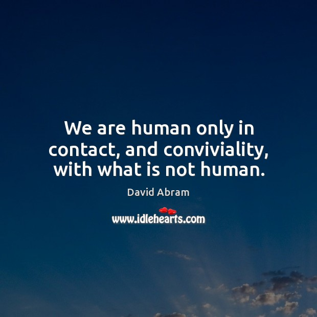 We are human only in contact, and conviviality, with what is not human. David Abram Picture Quote