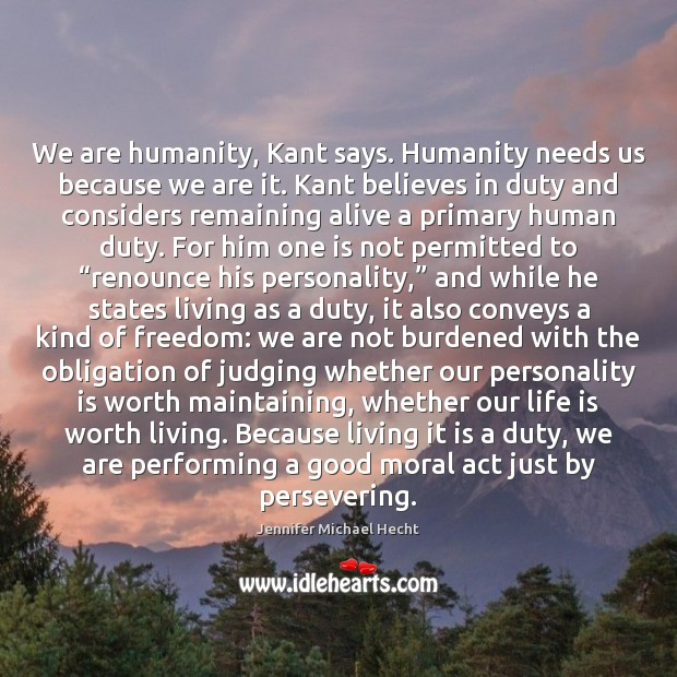 We are humanity, Kant says. Humanity needs us because we are it. Image