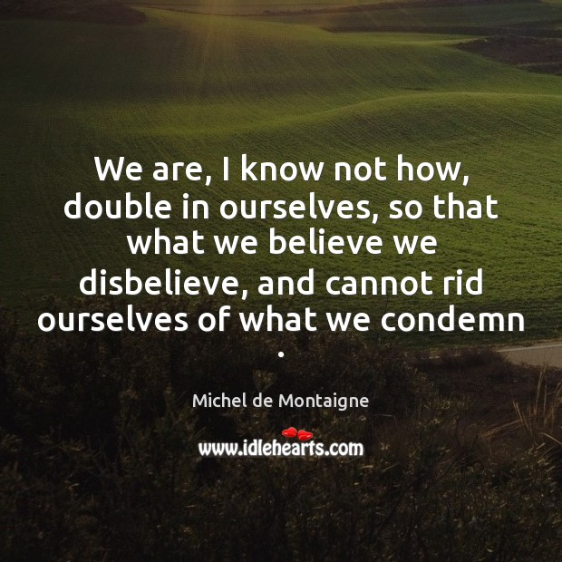 We are, I know not how, double in ourselves, so that what Image