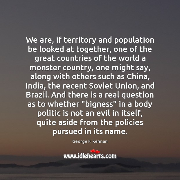 We are, if territory and population be looked at together, one of George F. Kennan Picture Quote