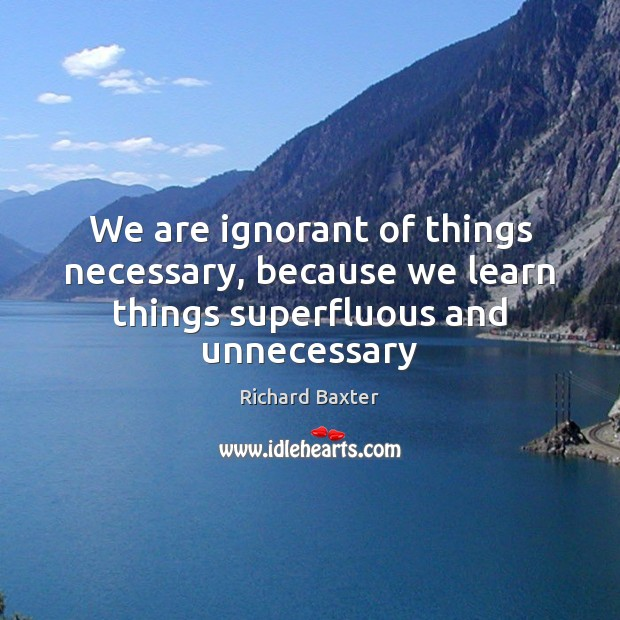 We are ignorant of things necessary, because we learn things superfluous and unnecessary Richard Baxter Picture Quote