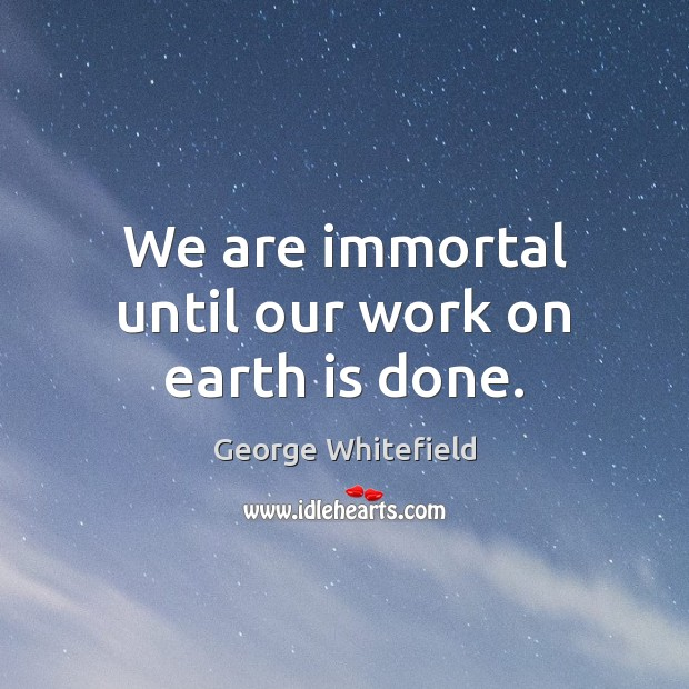 Image, We are immortal until our work on earth is done.