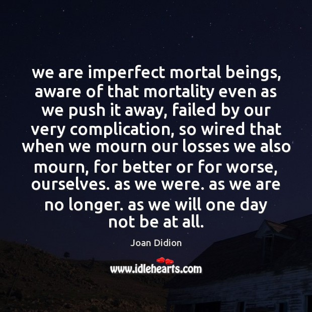 We are imperfect mortal beings, aware of that mortality even as we Image