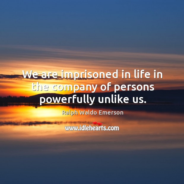 Image, We are imprisoned in life in the company of persons powerfully unlike us.
