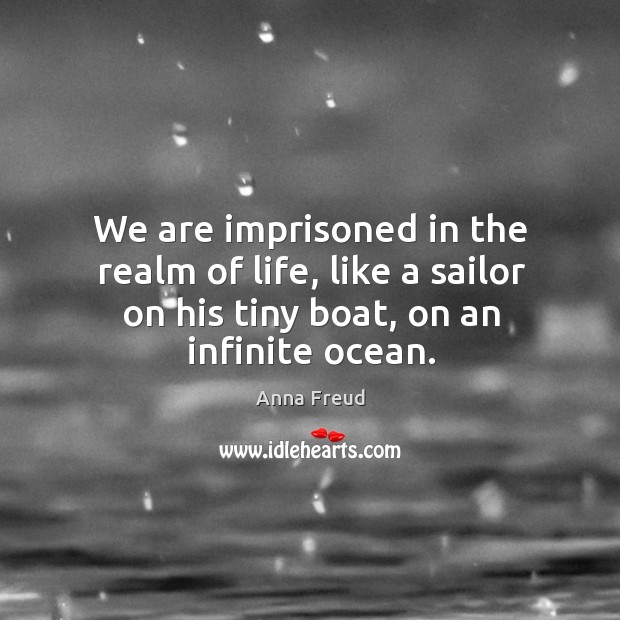 We are imprisoned in the realm of life, like a sailor on his tiny boat, on an infinite ocean. Image